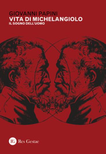 Vita di Michelangiolo. Il sogno dell'uomo - Giovanni Papini | Ericsfund.org