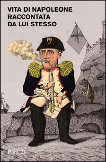 Vita di Napoleone raccontata da lui stesso - Napoleone Bonaparte | Rochesterscifianimecon.com