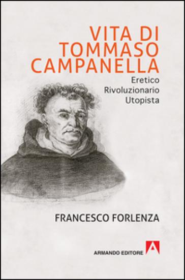 Vita di Tommaso Campanella. Eretico, rivoluzionario, utopista - Francesco Forlenza  