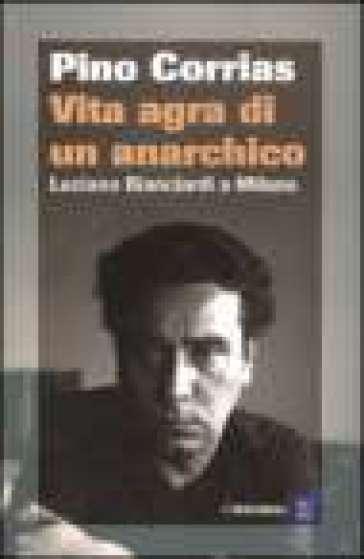 Vita agra di un anarchico - Pino Corrias |