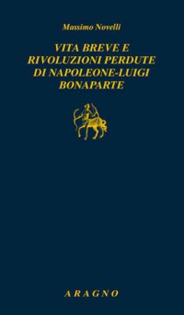 Vita breve e rivoluzioni perdute di Napoleone Luigi Bonaparte