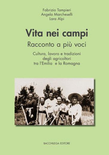 Vita nei campi. Racconto a più voci. Cultura, lavoro e tradizioni degli agricoltori tra l'Emilia e la Romagna - Fabrizio Tampieri | Thecosgala.com