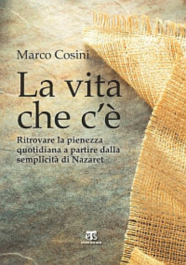 La Vita che c'è. Ritrovare la pienezza quotidiana a partire dalla semplicità di Nazaret - Marco Cosini | Kritjur.org