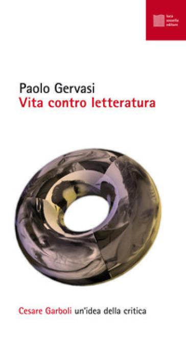 Vita contro letteratura. Cesare Garboli: un'idea della critica - Paolo Gervasi pdf epub