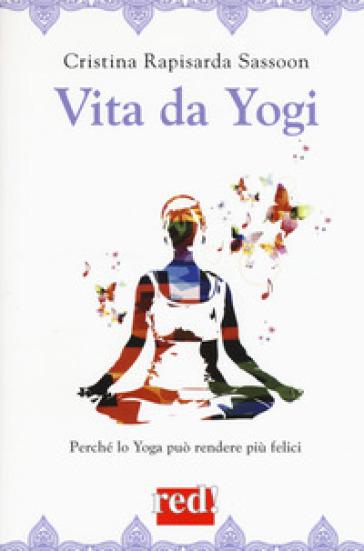 Vita da yogi. Perché lo yoga può rendere tutti felici - Cristina Rapisarda Sassoon  