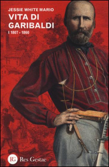 Vita di Garibaldi. 1.1807-1860 - Jessie W. Mario |