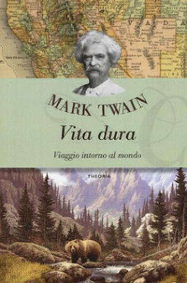 Vita dura. Viaggio intorno al mondo - Mark Twain | Thecosgala.com