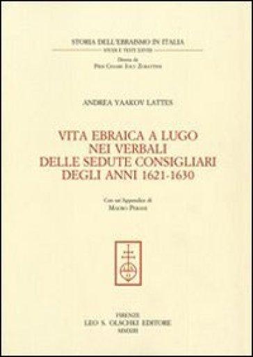 Vita ebraica a Lugo nei verbali delle sedute consigliari degli anni 1621-1630 - Andrea Yaakov Lattes |