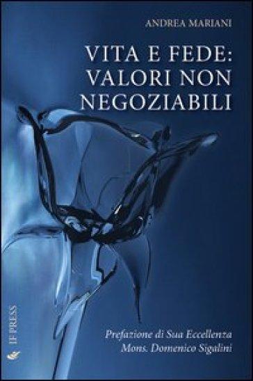 Vita e fede. Valori non negoziabili - Andrea Mariani |