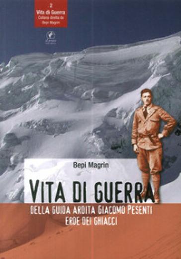 Vita di guerra della guida ardita Giacomo Pesenti eroe dei ghiacci - Bepi Magrin |