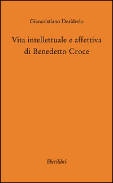 Vita intellettuale e affettiva di Benedetto Croce - Giancristiano Desiderio |