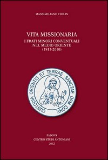 Vita missionaria. I frati minori conventuali nel Medio Oriente (1911-2010). Ediz. italiana e inglese - Massimiliano Chilin  