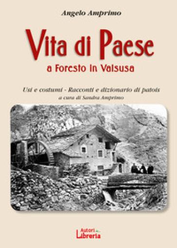 Vita di paese a Foresto in Valsusa. Usi e costumi. Racconti e dizionario di patois - Angelo Amprino  