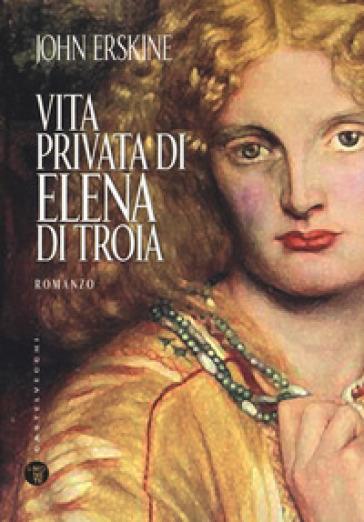 Vita privata di Elena di Troia - John Erskine |