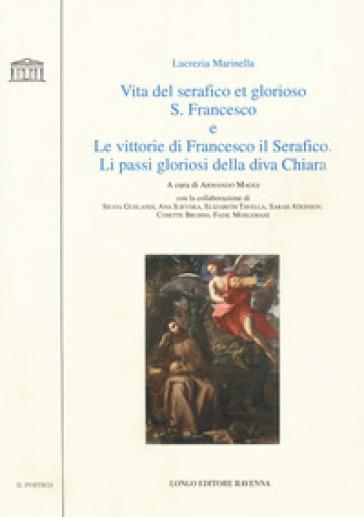 Vita del serafico et glorioso S. Francesco-Le vittorie di Francesco il Serafico. Li passi gloriosi della diva Chiara - Lucrezia Marinella |
