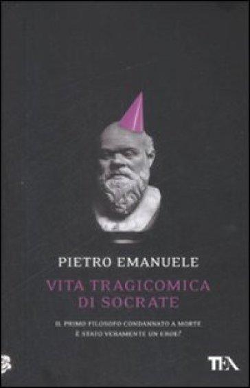 Vita tragicomica di Socrate. Il primo filosofo condannato a morte è stato veramente un eroe? - Pietro Emanuele |