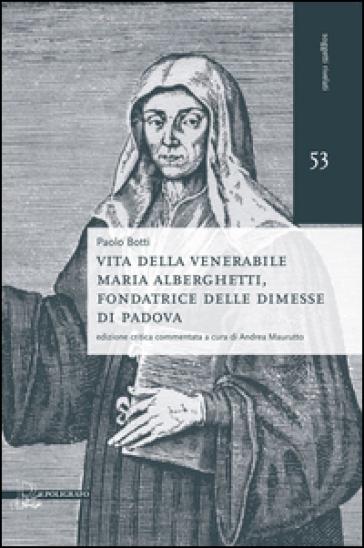 Vita della venerabile Maria Alberghetti, fondatrice delle Dimesse di PAdova - Paolo Botti |