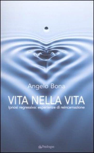 Vita nella vita. Ipnosi regressiva: esperienze di reincarnazione - Angelo Bona |