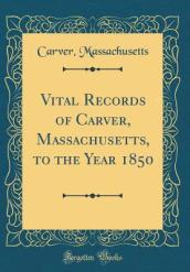 Vital Records of Carver, Massachusetts, to the Year 1850 (Classic Reprint)