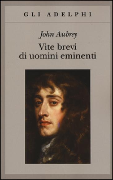 Vite brevi di uomini eminenti - John Aubrey  