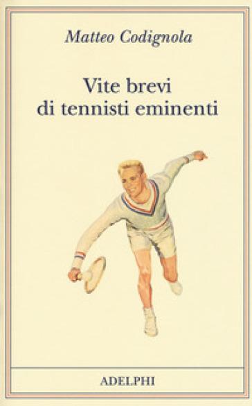 Vite brevi di tennisti eminenti - Matteo Codignola |