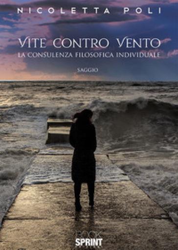 Vite contro vento. La consulenza filosofica individuale - Nicoletta Poli |
