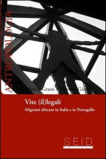 Vite (il)legali. Migrati africani in Italia e Portogallo - Marzia Grassi |