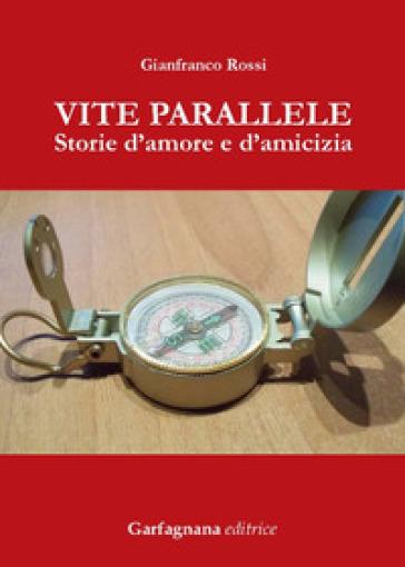 Vite parallele. Storie d'amore d'amicizia - Gianfranco Rossi  