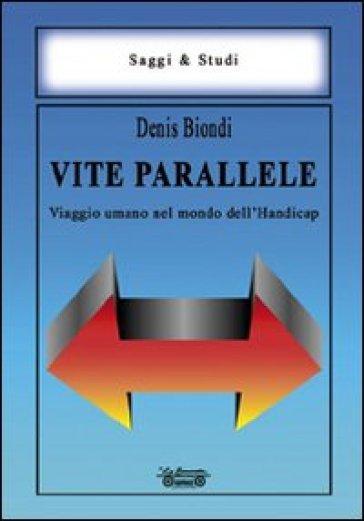 Vite parallele. Viaggio umano nel mondo dell'handicap - Denis Biondi  