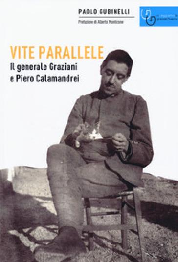 Vite parallele. Il generale Graziani e Piero Calamandrei - Paolo Gubinelli |