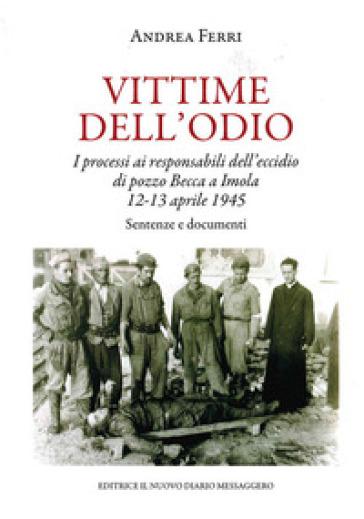 Vittime dell'odio. I processi ai responsabili dell'eccidio di pozzo Becca a Imola 12-13 aprile 1945. Sentenze e documenti - Andrea Ferri |