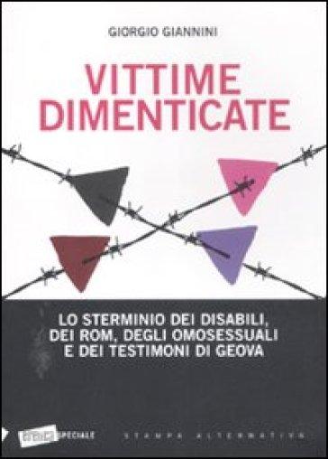 Vittime dimenticate. Lo sterminio dei disabili, dei Rom, degli omosessuali e dei testimoni di Geova - Giorgio Giannini |