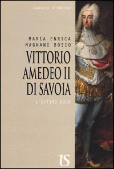 Vittorio Amedeo II. L'ultimo Duca - Maria Enrica Magnani Bosio   Kritjur.org