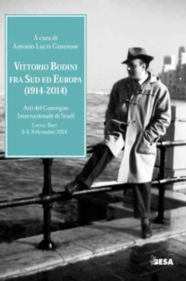 Vittorio Bodini fra Sud ed Europa. (1914-2014). Atti del Convegno internazionale di studi (Lecce, Bari, 3-4, 9 dicembre 2014) - A. L. Giannone |