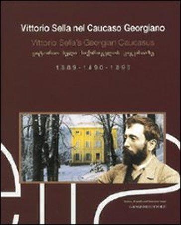 Vittorio Sella nel Caucaso georgiano 1889-1890-1896. Ediz. italiana, inglese e georgiana - Vittorio Sella |