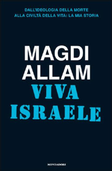 Viva Israele. Dall'ideologia della morte alla civiltà della vita: la mia storia - Magdi Cristiano Allam |