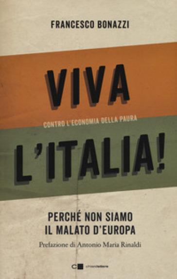 Viva l'Italia! Contro l'economia della paura. Perché non siamo il malato d'Europa - Francesco Bonazzi   Thecosgala.com