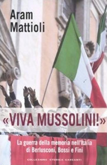 «Viva Mussolini!». La guerra della memoria nell'Italia di Berlusconi , Bossi e Fini - Aram Mattioli |