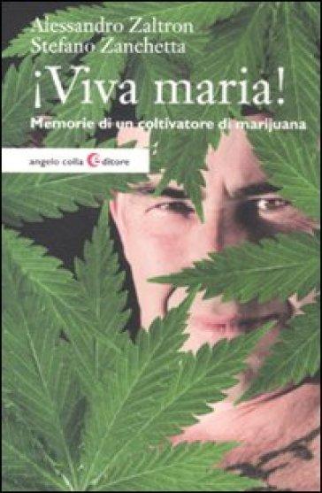 Viva maria! Memorie di un coltivatore di marijuana - Alessandro Zaltron | Rochesterscifianimecon.com