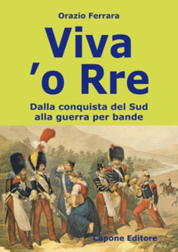 Viva 'o Rre. Dalla conquista del sud alla guerra per bande - Orazio Ferrara |