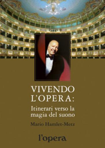 Vivendo l'opera. Itinerari verso la magia del suono - Mario Hamlet-Metz |