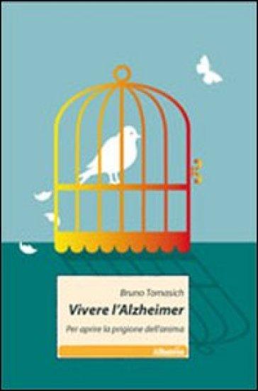 Vivere l'Alzheimer. Per aprire la prigione dell'anima - Bruno Tomasich |