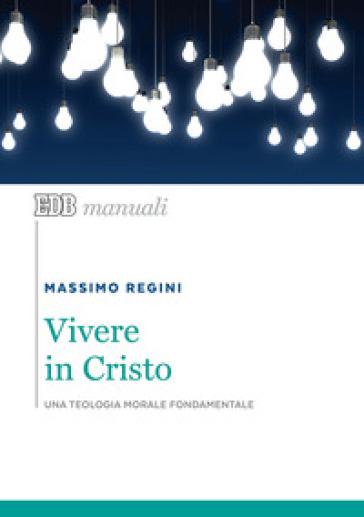 Vivere in Cristo. Una teologia morale fondamentale - Massimo Regini   Thecosgala.com