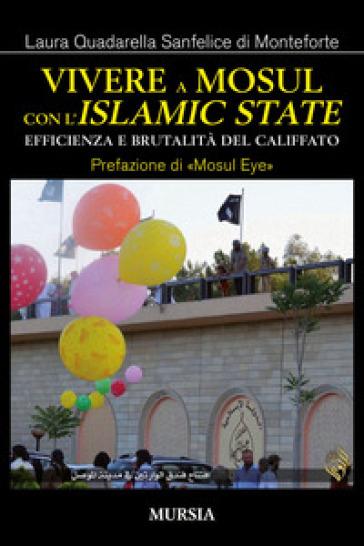 Vivere a Mosul con l'Islamic State. Efficienza e brutalità del califfato - Laura Quadarella Sanfelice di Monteforte |