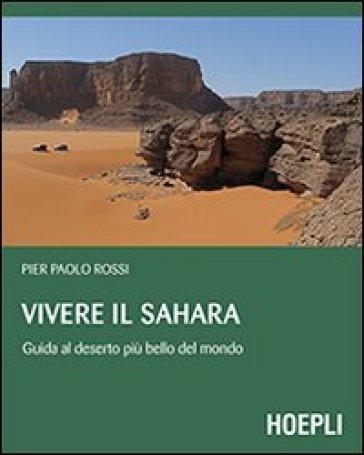 Vivere il Sahara. Guida al deserto più bello del mondo - Pierpaolo Rossi |