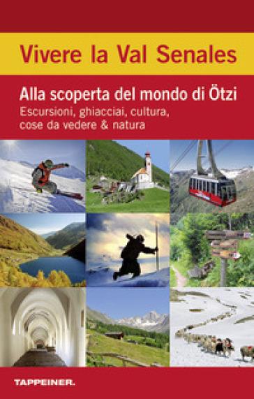 Vivere la Val Senales. Alla scoperta del mondo di Otzi: Escursioni, ghiacciai, cultura, cose da vedere, azione e divertimento -  pdf epub