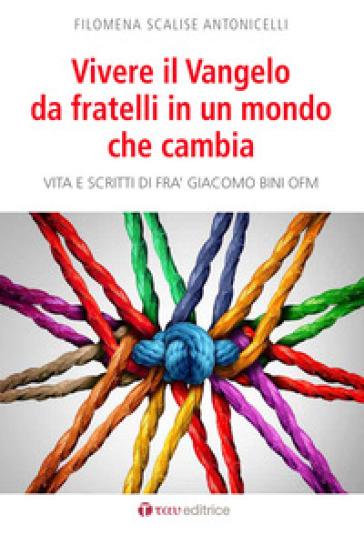 Vivere il Vangelo da fratelli in un mondo che cambia. Vita e scritti di Frà Giacomo Bini OFM - Filomena Scalise Antonicelli   Kritjur.org