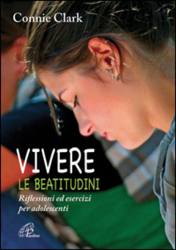 Vivere le beatitudini. Riflessioni ed esercizi per adolescenti - Connie Clark | Kritjur.org