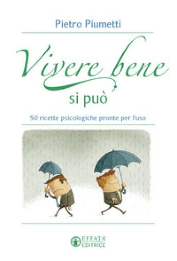 Vivere bene si può. 50 ricette psicologiche pronte per l'uso - Pietro Piumetti   Kritjur.org