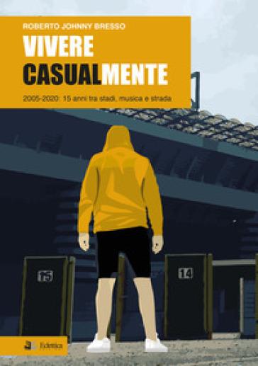Vivere casualmente. 2005-2020: 15 anni tra stadi, musica e strada - Roberto Johnny Bresso | Thecosgala.com